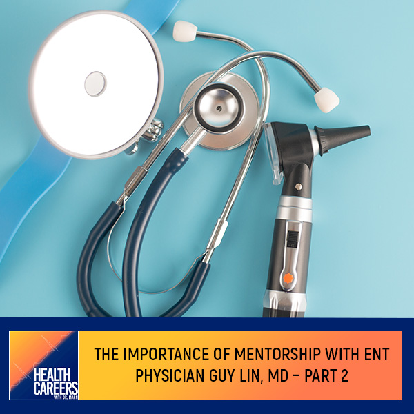 The Importance Of Mentorship With ENT Physician Guy Lin, MD – Part 2