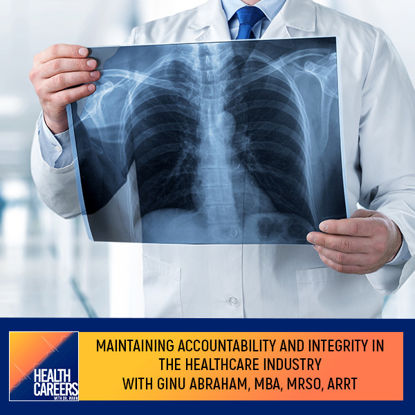 Episode 018: Maintaining Accountability And Integrity In The Healthcare Industry With Ginu Abraham, MBA, MRSO, ARRT